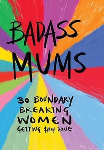 Badass Mums: 30 boundary breaking women getting shit done