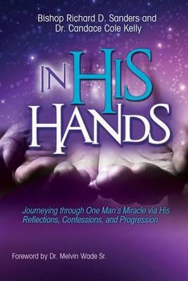 In His Hands: Journeying through One Man's Miracle via His Reflections, Confessions,andProgression