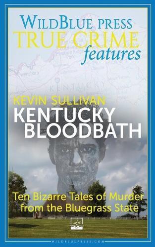Kentucky Bloodbath: Ten Bizarre Tales of Murder from theBluegrassState