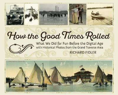 How the Good Times Rolled: What We Did for Fun Before the Digital Age with Historical Photos from the GrandTraverseArea