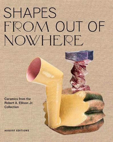 Shapes from Out of Nowhere: Ceramics from the Robert A. EllisonJr.Collection