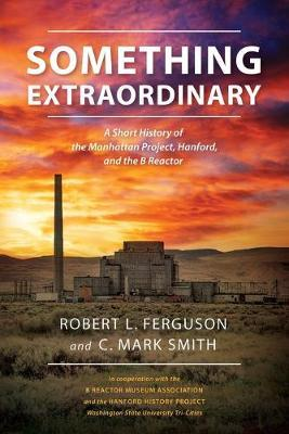 Something Extraordinary: A Short History of the Manhattan Project, Hanford, and theBReactor