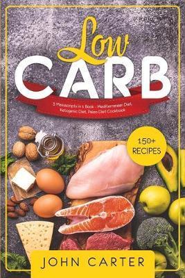 Low Carb: 3 Manuscripts in 1 Book - Mediterranean Diet, Ketogenic Diet,  Paleo Diet Cookbook by John Carter