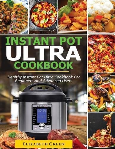 Instant Pot Ultra Cookbook: Healthy Instant Pot Ultra Recipe Book for Beginners and Advanced Users