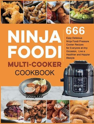 Ninja Foodi Multi-Cooker Cookbook: 666 Easy Delicious Ninja Foodi Pressure Cooker Recipes for Everyone at Any Occasion, Live a Healthier andHappierlifestyle