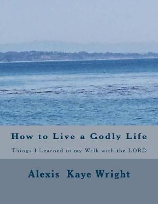 How to Live a Godly Life: Things I Learned in My Walk with the Lord