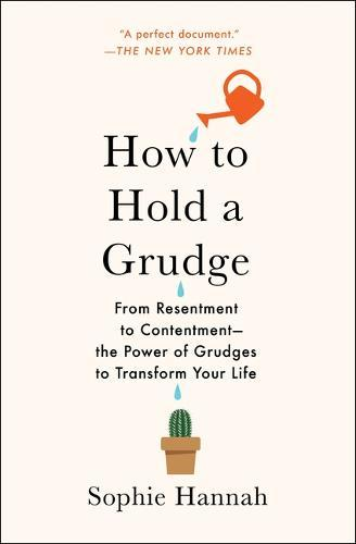 How to Hold a Grudge: From Resentment to Contentment--The Power of Grudges to TransformYourLife