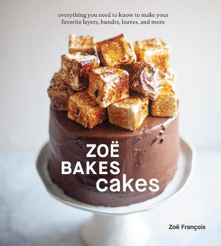 Zoe Bakes Cakes: Everything You Need to Know to Make Your Favorite Layers, Bundts, Loaves,andMore