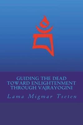 Guiding the Dead Toward Enlightenment Through Vajrayogini by Lama Migmar  Tseten