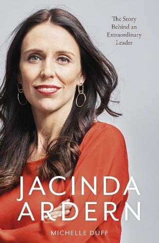Jacinda Ardern: The Story Behind an Extraordinary Leader