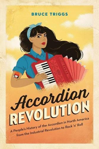 Accordion Revolution: A People's History of the Accordion in North America from the Industrial Revolution to RockandRoll