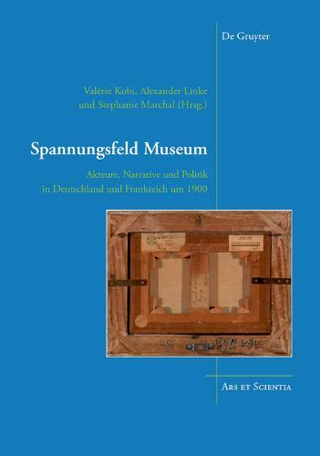 Spannungsfeld Museum: Akteure, Narrative und Politik in Deutschland und Frankreich um 1900