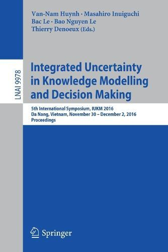 Integrated Uncertainty in Knowledge Modelling and Decision Making: 5th International Symposium, IUKM 2016, Da Nang, Vietnam, November 30- December 2,2016,Proceedings