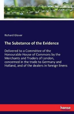 The Substance of the Evidence: Delivered to a Committee of the Honourable House of Commons by the Merchants and Traders of London, concerned in the trade to Germany and Holland, and of the dealers inforeignlinens