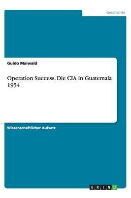 Operation Success. Die CIA in Guatemala 1954