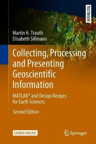 Collecting, Processing and Presenting Geoscientific Information: MATLAB (R)  and Design Recipes for Earth Sciences by Martin H  Trauth, Elisabeth
