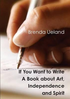 If You Want to Write: A Book about Art, IndependenceandSpirit