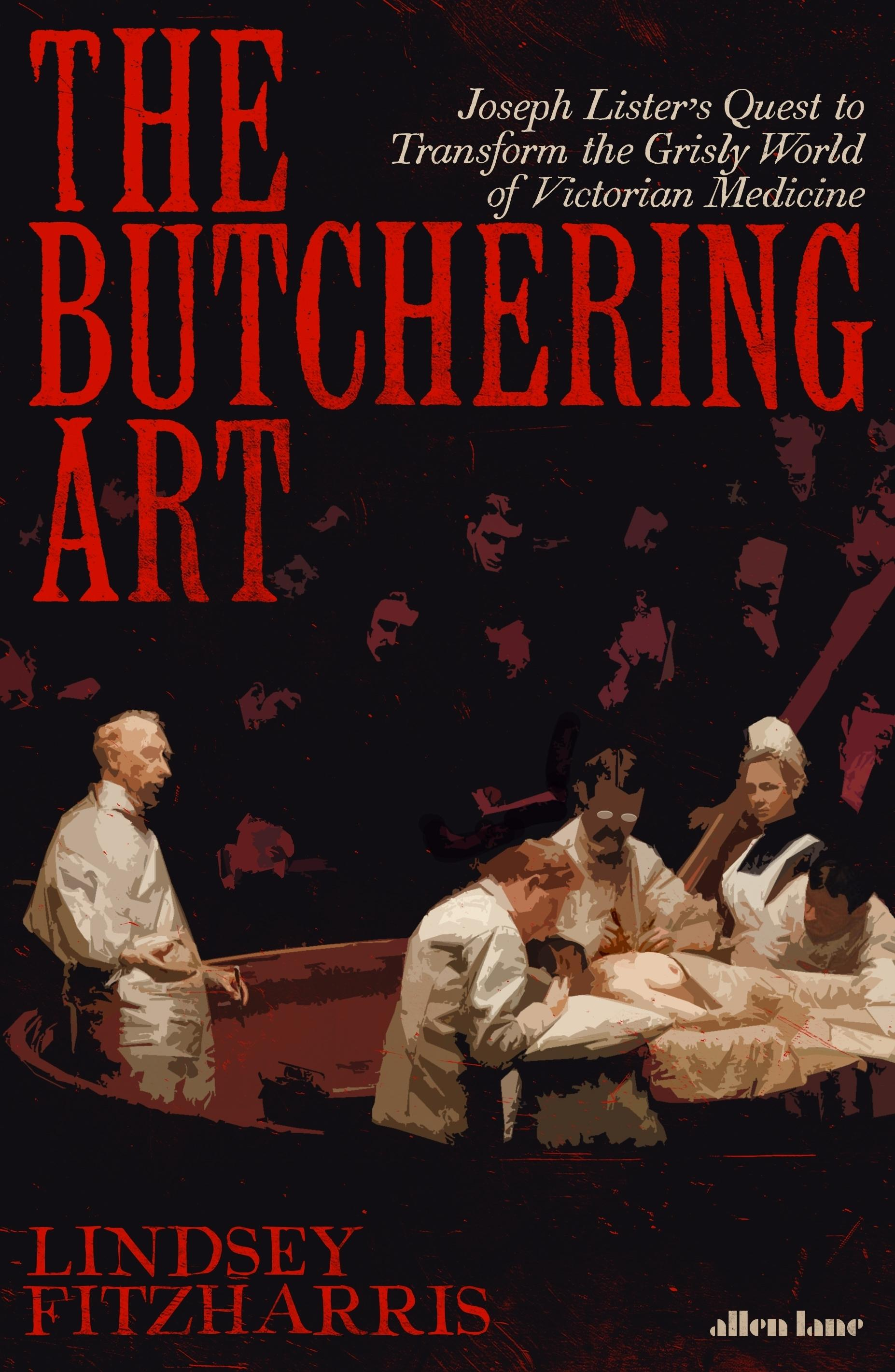 The Butchering Art: Joseph Lister's Quest to Transform the Grisly World ofVictorianMedicine
