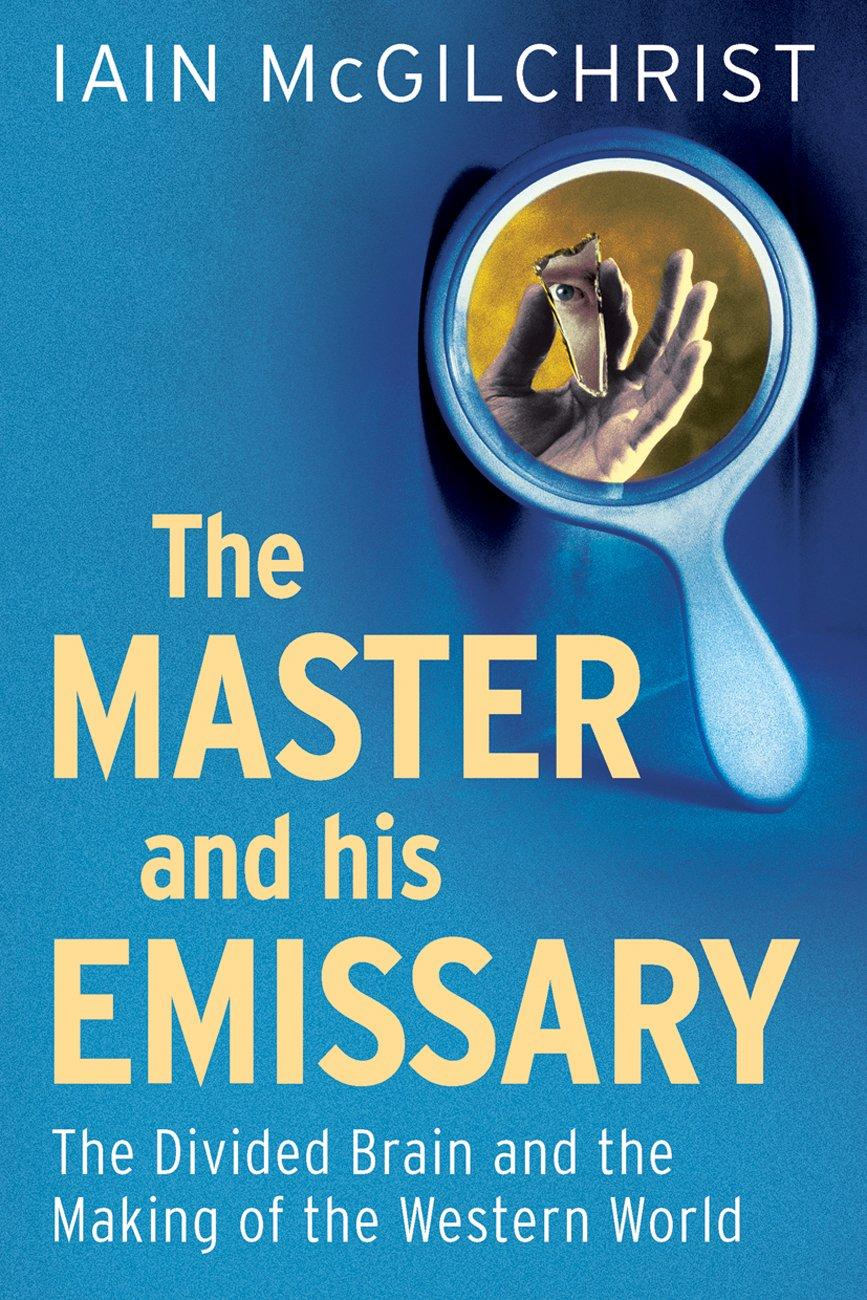 The Master and His Emissary: The Divided Brain and the Making of theWesternWorld