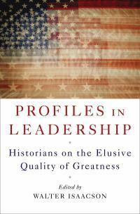 Profiles in Leadership: Historians on the Elusive QualityofGreatness