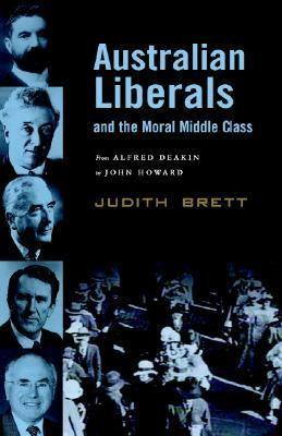 Australian Liberals and the Moral Middle Class: From Alfred Deakin toJohnHoward