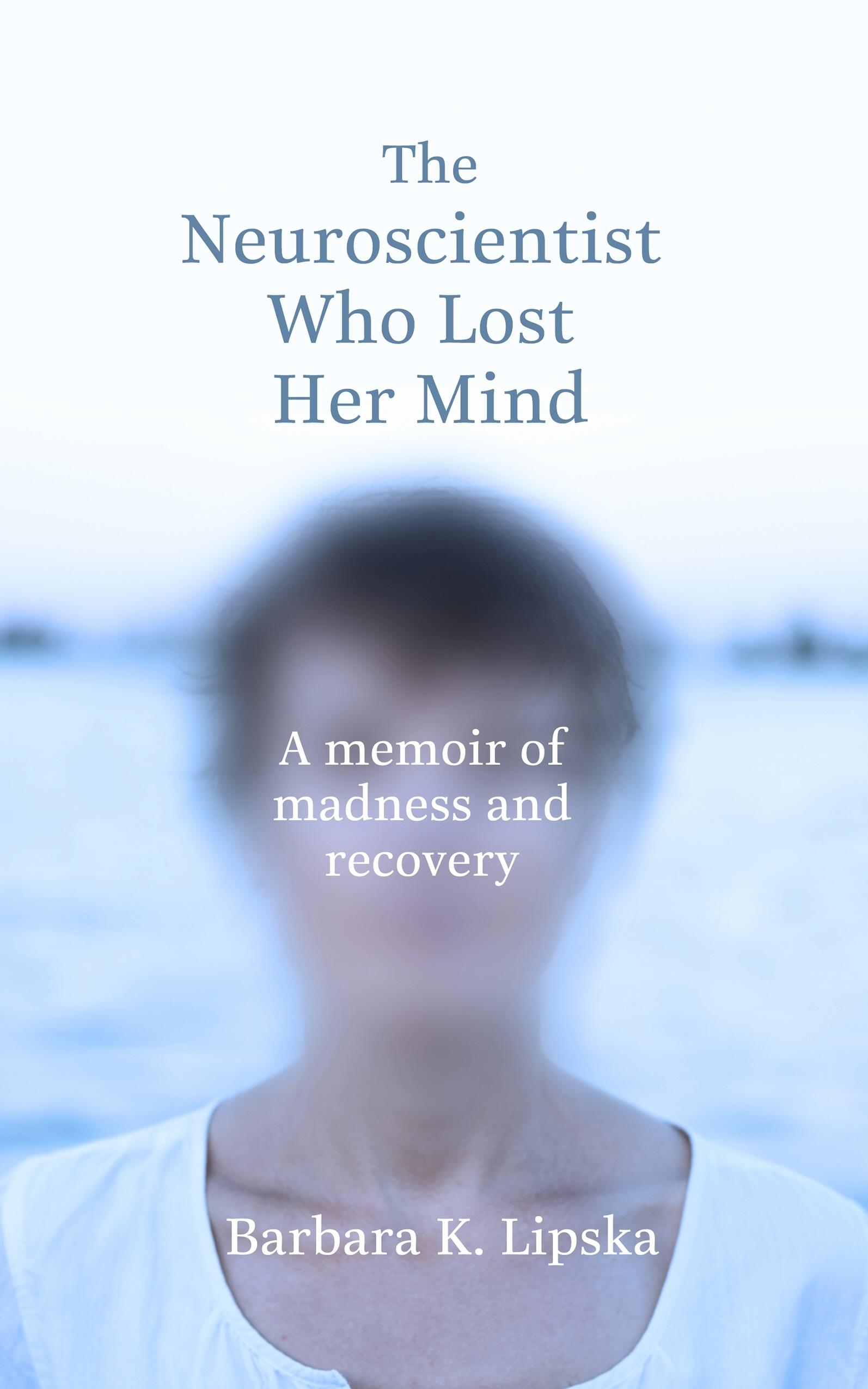 The Neuroscientist Who Lost Her Mind: A Memoir of MadnessandRecovery