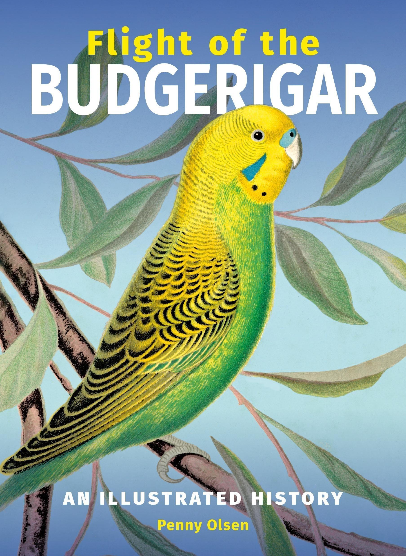 Flight of the Budgerigar: AnIllustratedHistory