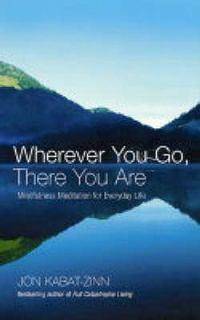 Wherever You Go, There You Are: Mindfulness meditation foreverydaylife