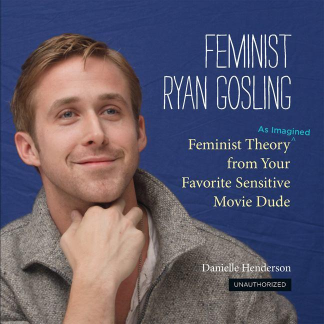 Feminist Ryan Gosling: Feminist Theory from Your Favorite Sensitive Movie Dude