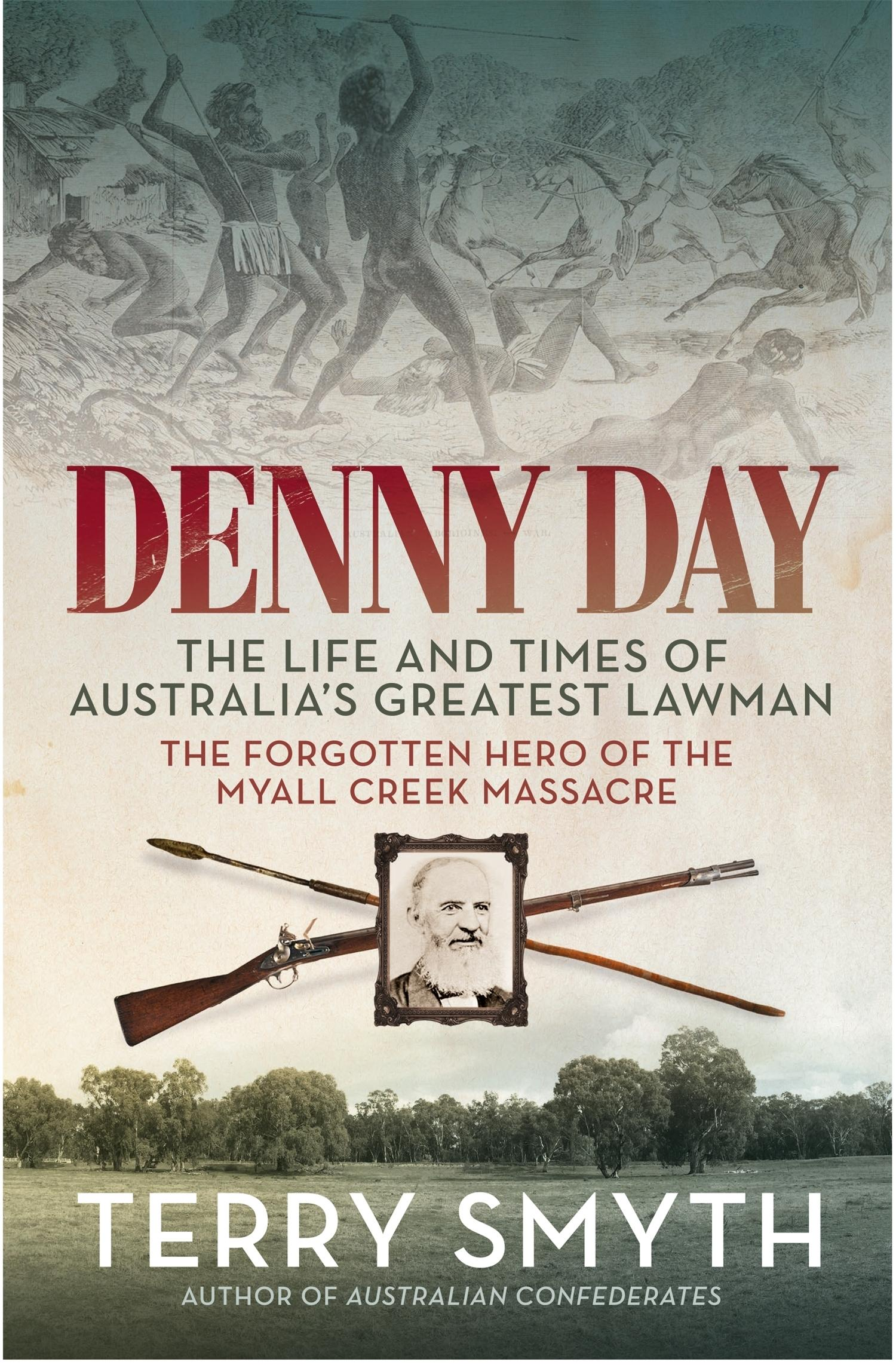 Denny Day: The Life and Times of Australia's Greatest Lawman - the Forgotten Hero of the MyallCreekMassacre
