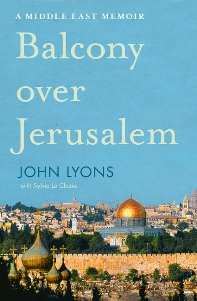 Balcony Over Jerusalem: A Memoir of theMiddleEast