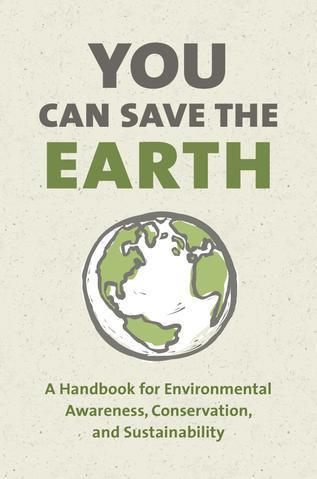 You Can Save The Earth: A Handbook for Environmental Awareness, Conservation and Sustainability