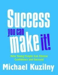 Success: You Can Make It! - How Young People Can Choose Confidence and Succeed