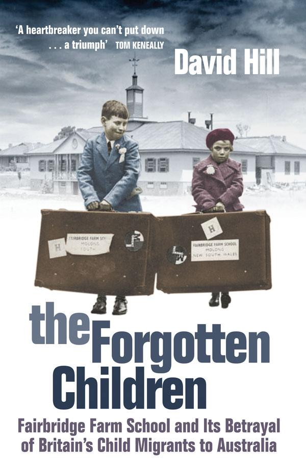 The Forgotten Children: Fairbridge Farm School and its Betrayal of Britain's Child Migrants to Australia