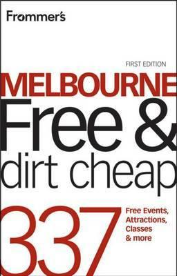 Frommer's Melbourne Free and Dirt Cheap: 337 Free Events, Attractions, Classes & More