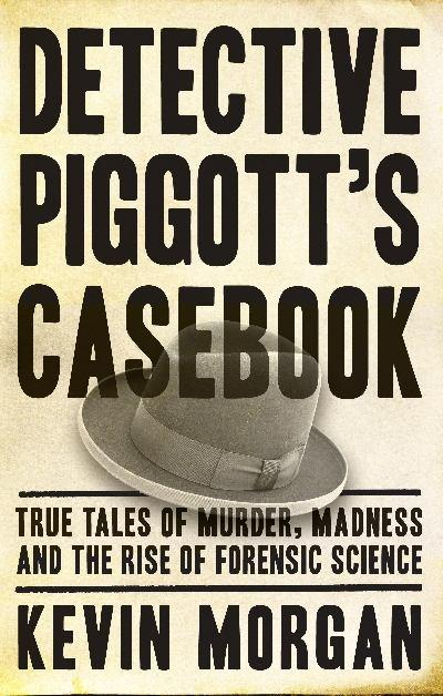 Detective Piggott's Casebook: True Tales of Murder, Madness and the Rise of Forensic Science