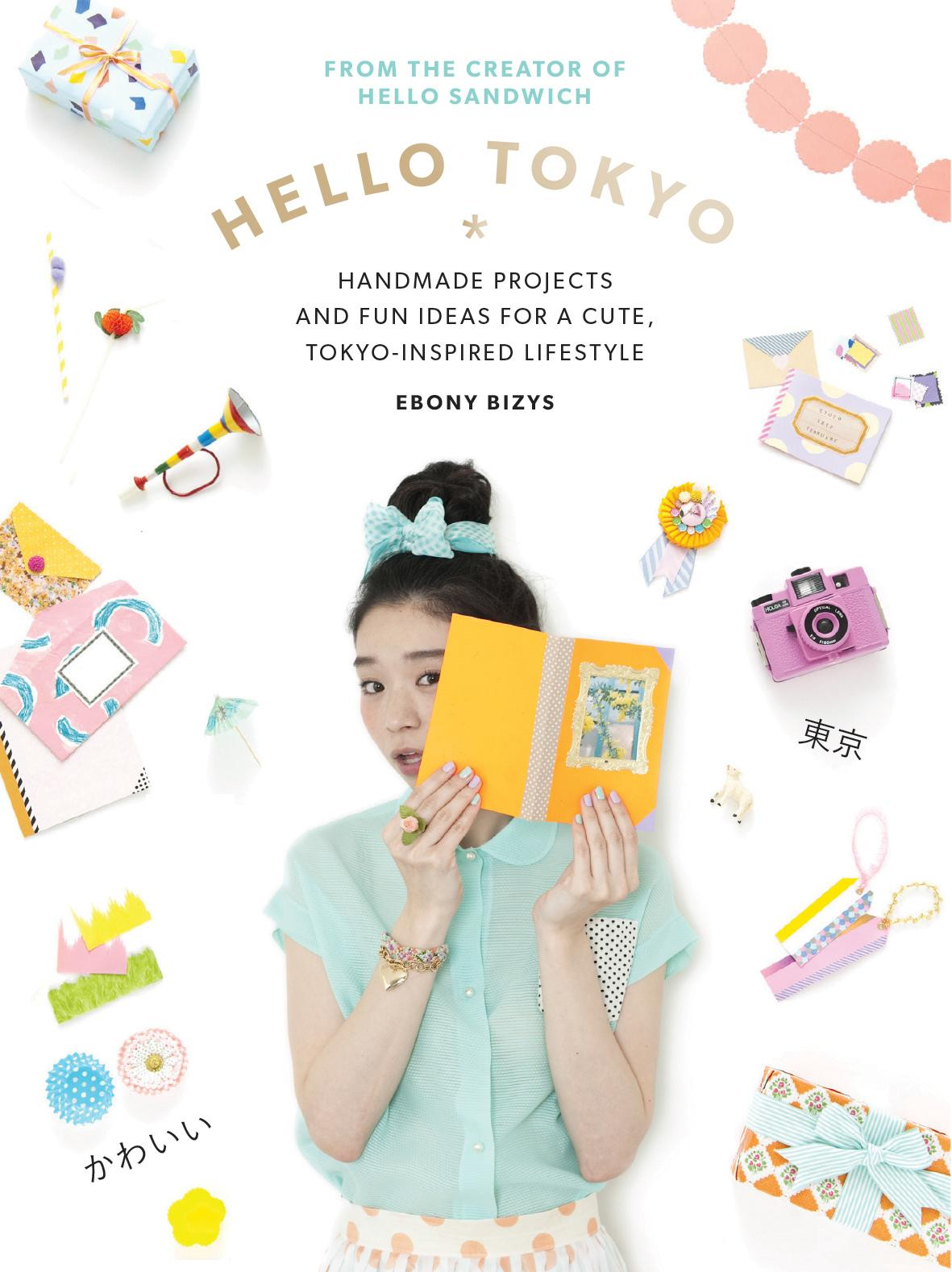 Hello Tokyo: Handmade Projects and Fun Ideas for a Cute, Tokyo-Inspired Lifestyle