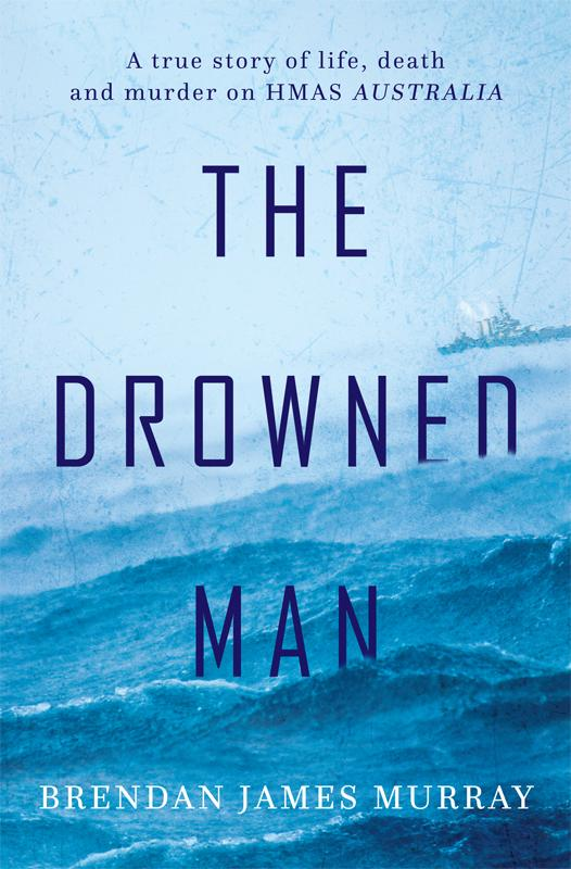 The Drowned Man: A true story of life death and murder onHMASAustralia
