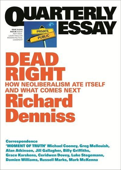 Quarterly Essay 70: Dead Right: How Neoliberalism Ate Itself and What Comes Next