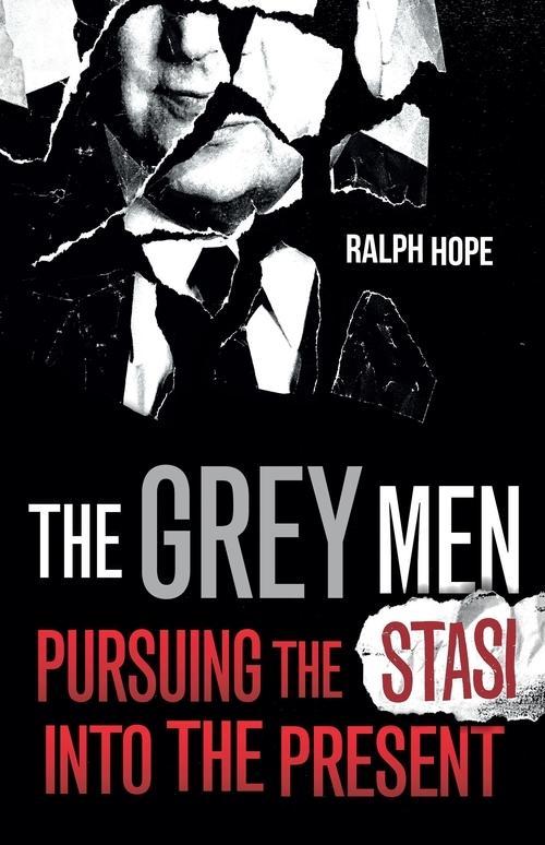 The Grey Men: Pursuing the Stasi intothePresent