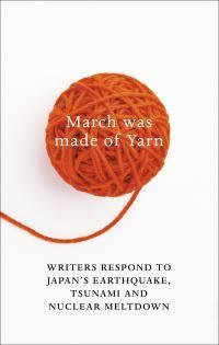 March Was Made of Yarn: Writers respond to Japan's Earthquake, Tsunami andNuclearMeltdown