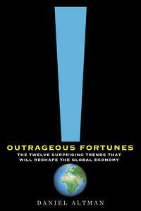 Outrageous Fortunes: The Twelve Surprising Trends That Will Reshape theGlobalEconomy