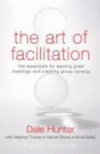 The Art of Facilitation: The Essentials for Leading Great Meetings and CreatingGroupSynergy