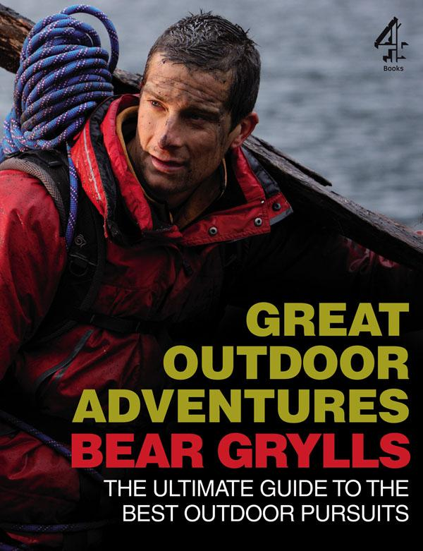 Bear Grylls Great Outdoor Adventures: An Extreme Guide to the BestOutdoorPursuits