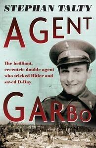 Agent Garbo: The Brilliant, Eccentric Double Agent Who Tricked Hitler and Saved D-Day