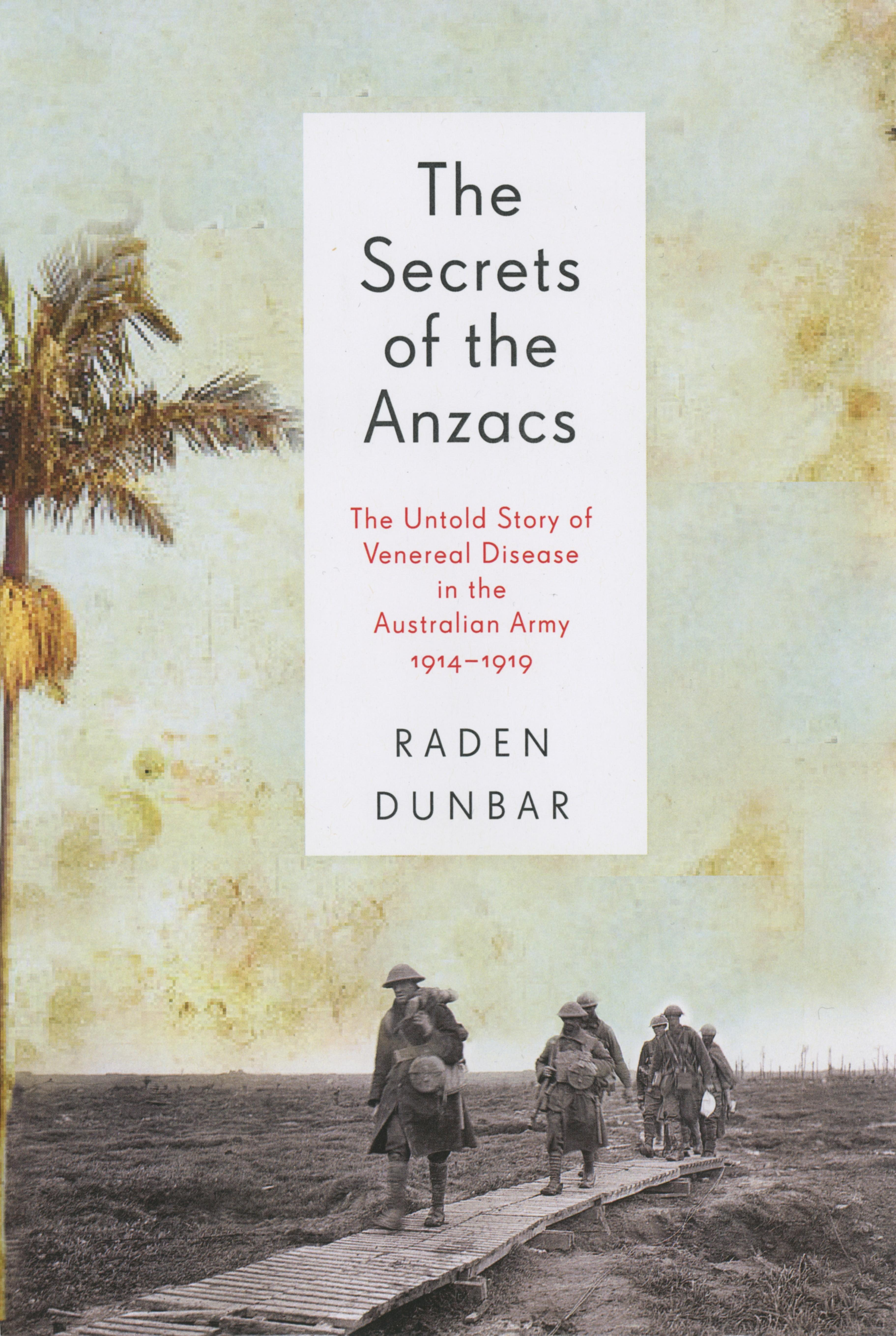 The Secrets of the Anzacs: The untold story of venereal disease in the Australianarmy,1914-1919