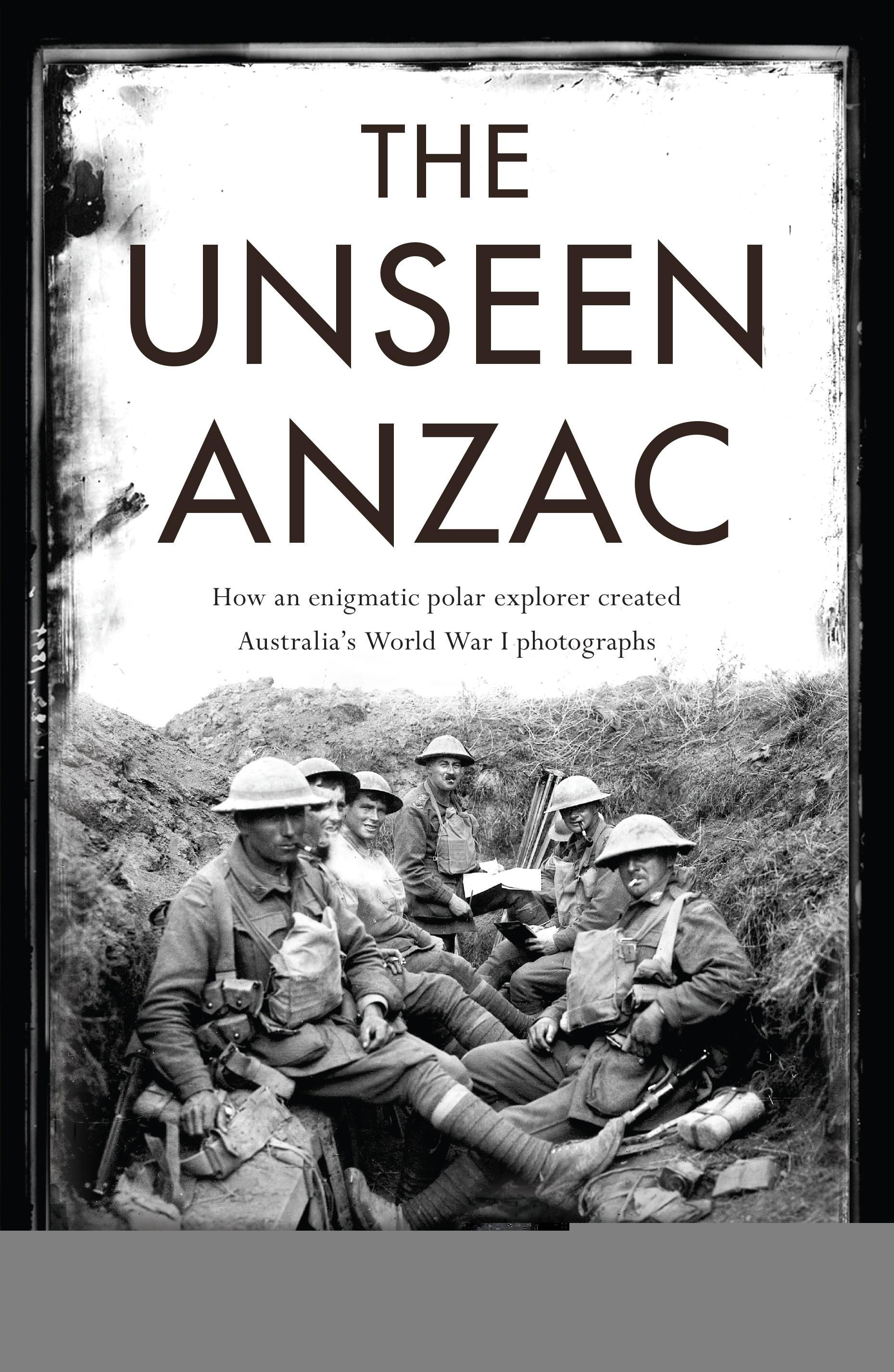 The Unseen Anzac: how an enigmatic explorer created Australia's World WarIphotographs