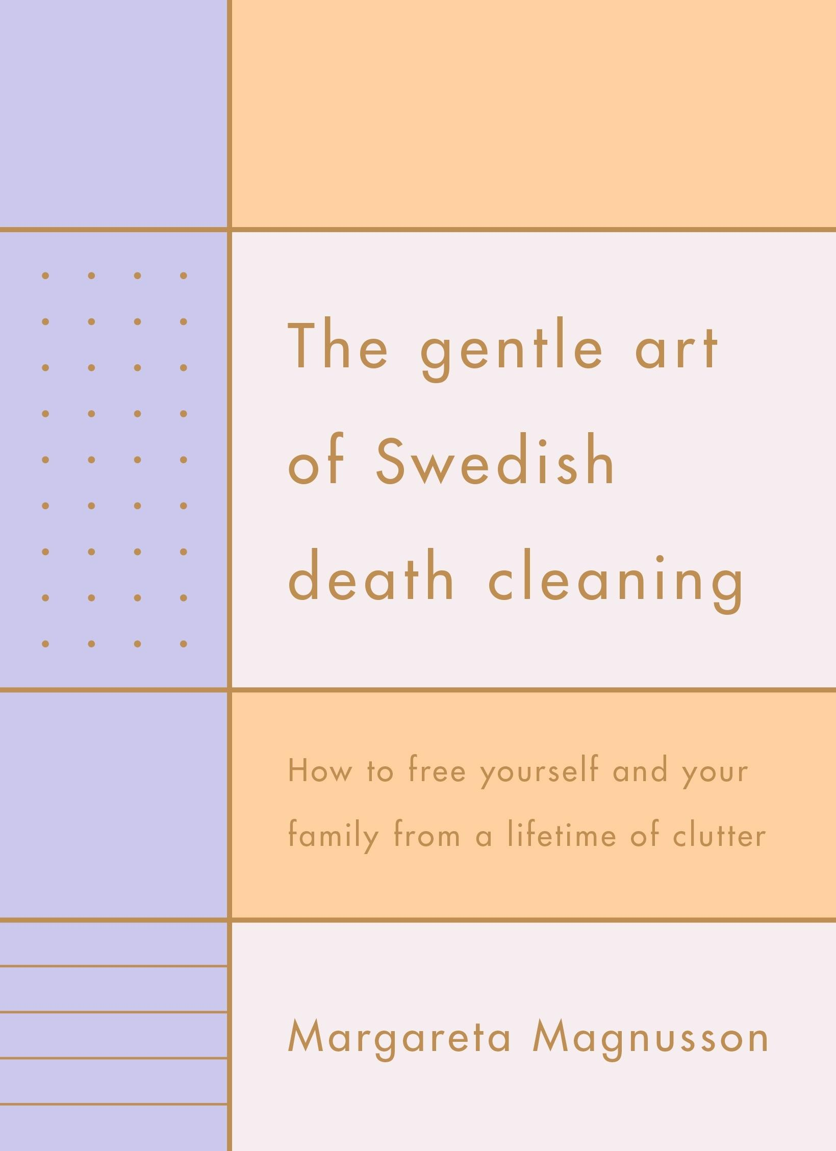 The Gentle Art of Swedish Death Cleaning: How to Free Yourself and your Family from a LifetimeofClutter