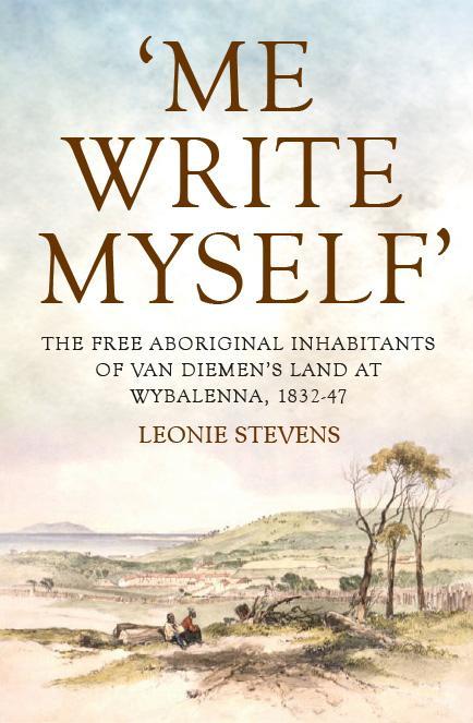'Me Write Myself': The Free Aboriginal Inhabitants of Van Diemen's Land at Wybalenna, 1832-47