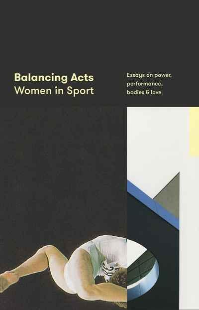 Balancing Acts: Women in Sport - Essays on Power, Performance, Bodies and Love